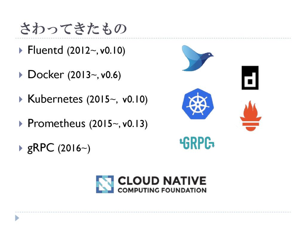 さわってきたもの  Fluentd (2012~, v0.10)  Docker (201...