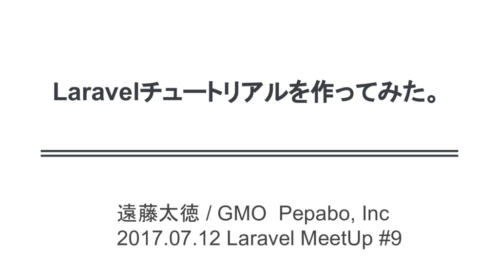 Laravelチュートリアルを作ってみた。 遠藤太徳 / GMO Pepabo, Inc 20...