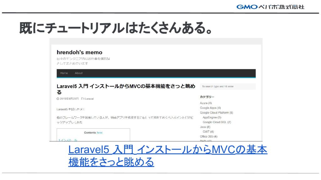 既にチュートリアルはたくさんある。 Laravel5 入門 インストールからMVCの基本 機能...