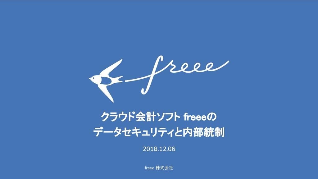 freee 株式会社 クラウド会計ソフト freeeの データセキュリティと内部統制 2018...