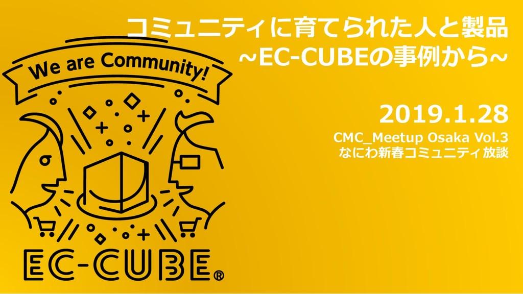 コミュニティに育てられた⼈と製品 ~EC-CUBEの事例から~ 2019.1.28 CMC_M...