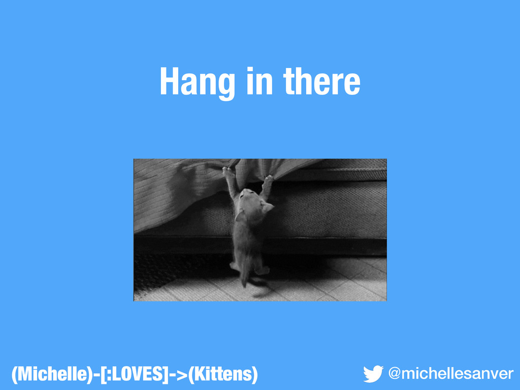 Hang in there (Michelle)-[:LOVES]->(Kittens) @m...