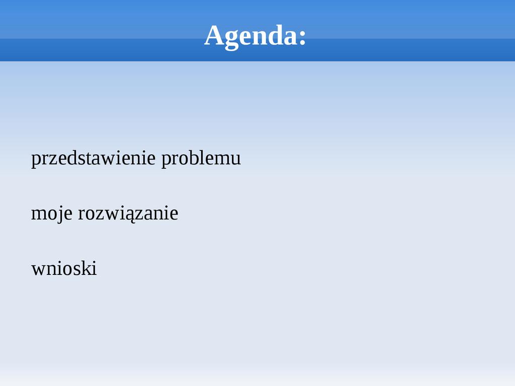 Agenda: przedstawienie problemu moje rozwiązani...