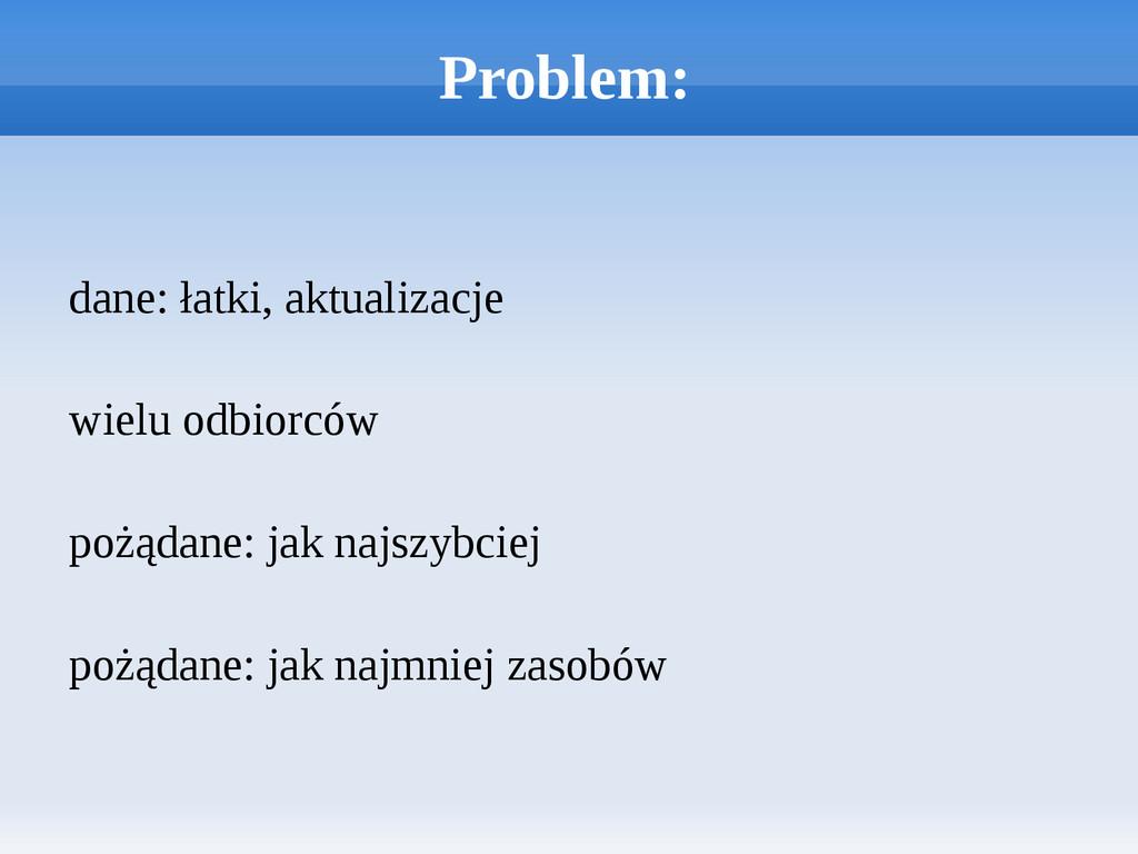 Problem: dane: łatki, aktualizacje wielu odbior...