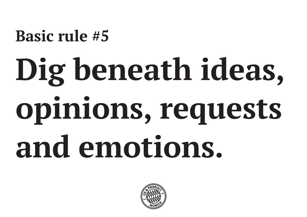 Basic rule #5 Dig beneath ideas, opinions, requ...