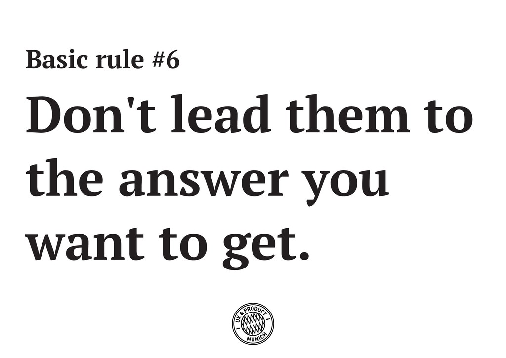 Basic rule #6 Don't lead them to the answer you...