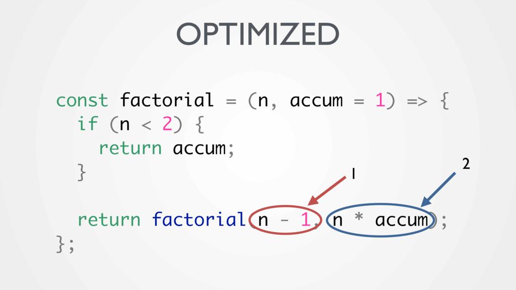 OPTIMIZED const factorial = (n, accum = 1) => {...