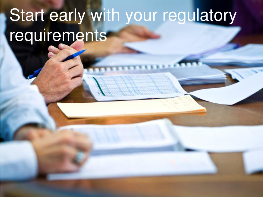 Start early with your regulatory requirements