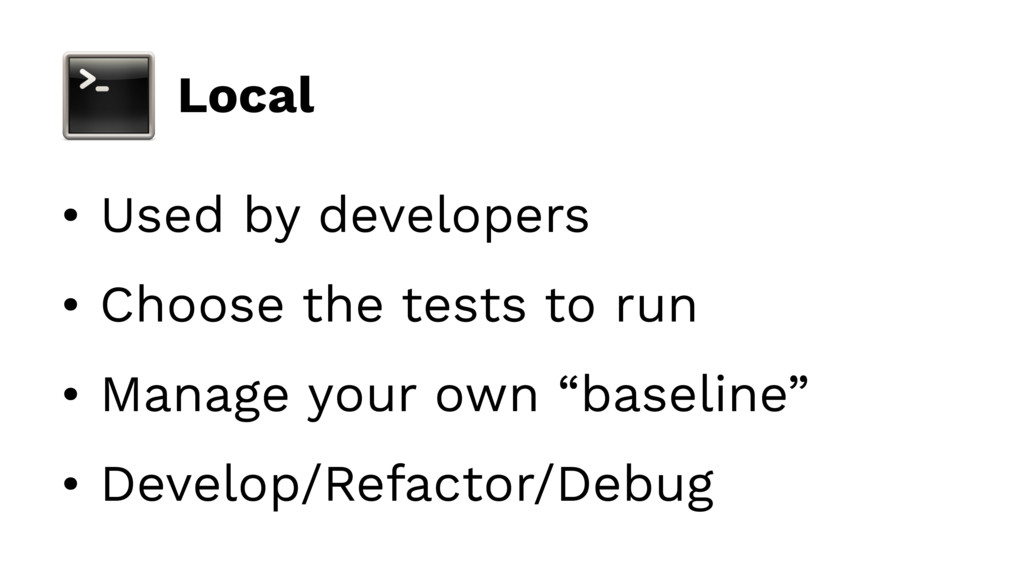 Local • Used by developers • Choose the tests t...