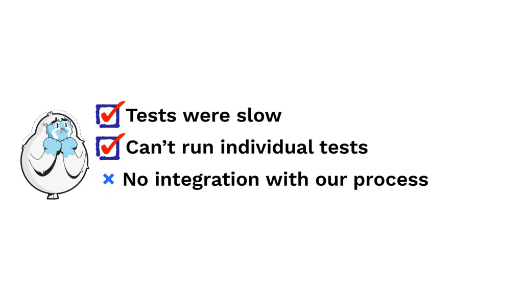 Tests were slow Can't run individual tests No i...