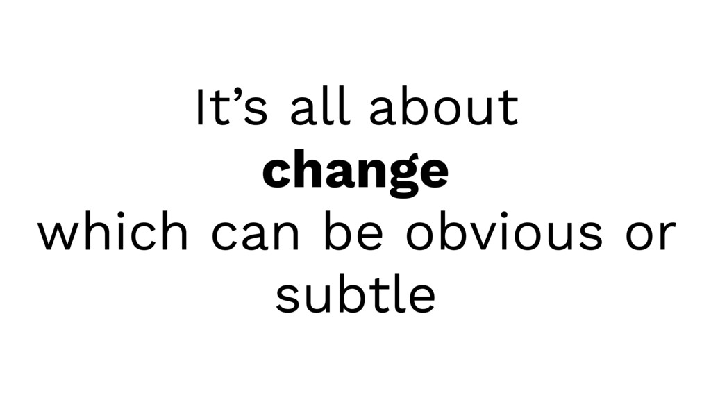 It's all about change which can be obvious or s...