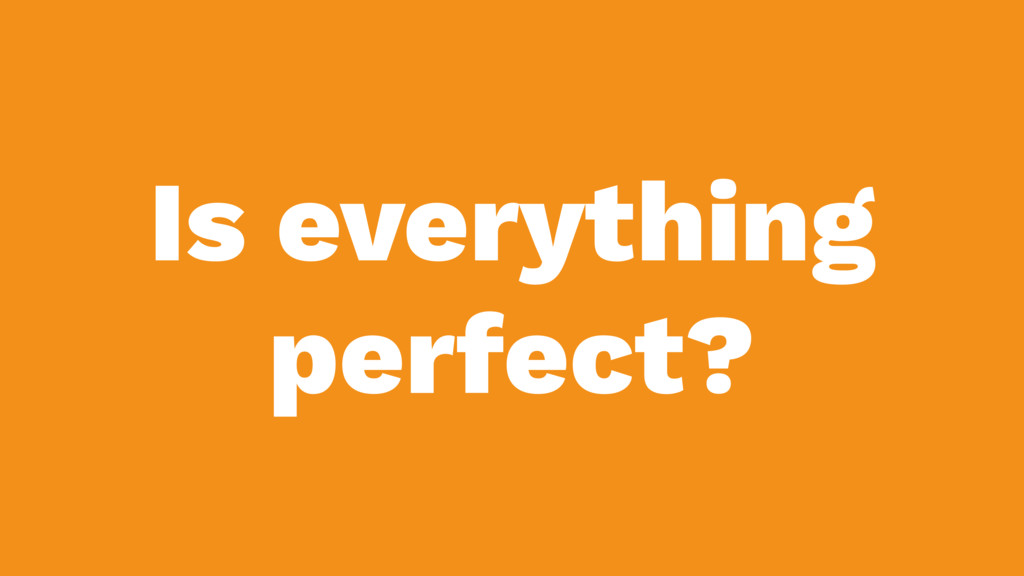 Is everything perfect?