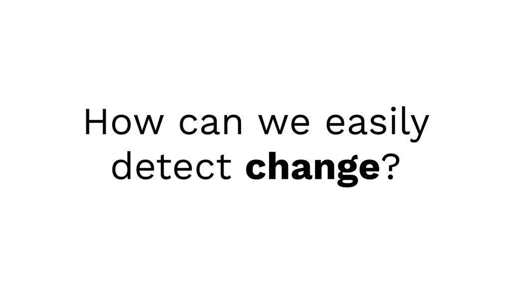 How can we easily detect change?