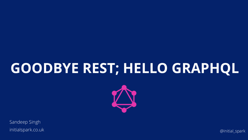 GOODBYE REST; HELLO GRAPHQL Sandeep Singh initi...