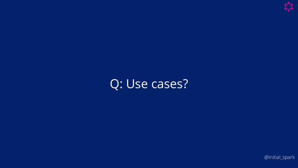 Q: Use cases? @initial_spark