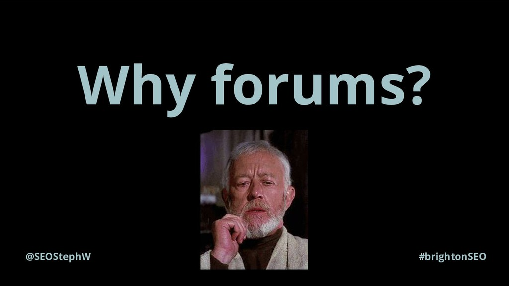 Why forums? @SEOStephW #brightonSEO