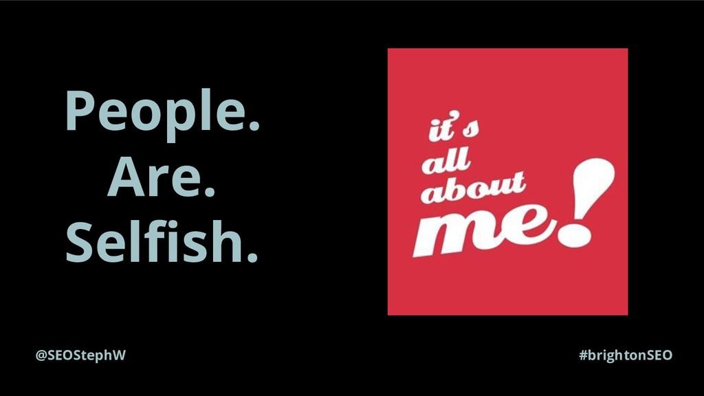 #brightonSEO People. Are. Selfish. @SEOStephW