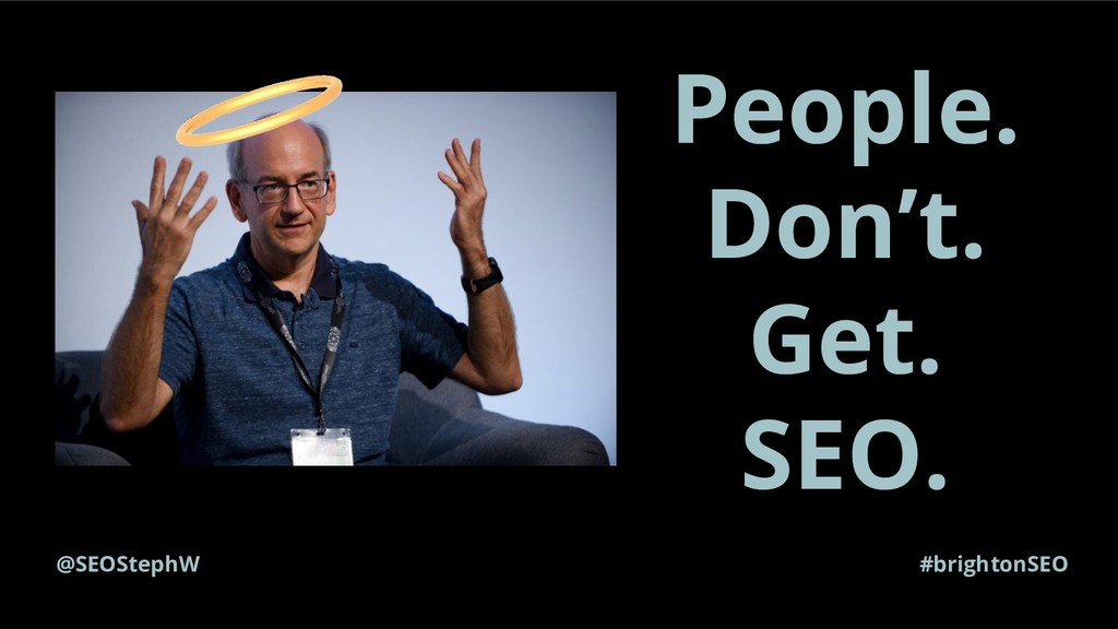 #brightonSEO People. Don't. Get. SEO. @SEOStephW