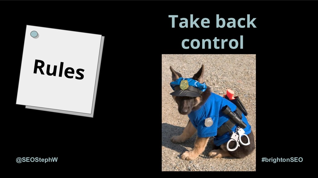 #brightonSEO @SEOStephW Rules Take back control