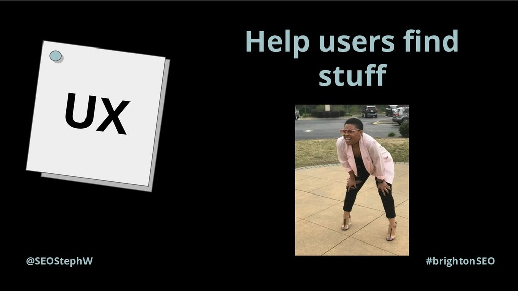 #brightonSEO @SEOStephW UX Help users find stuff