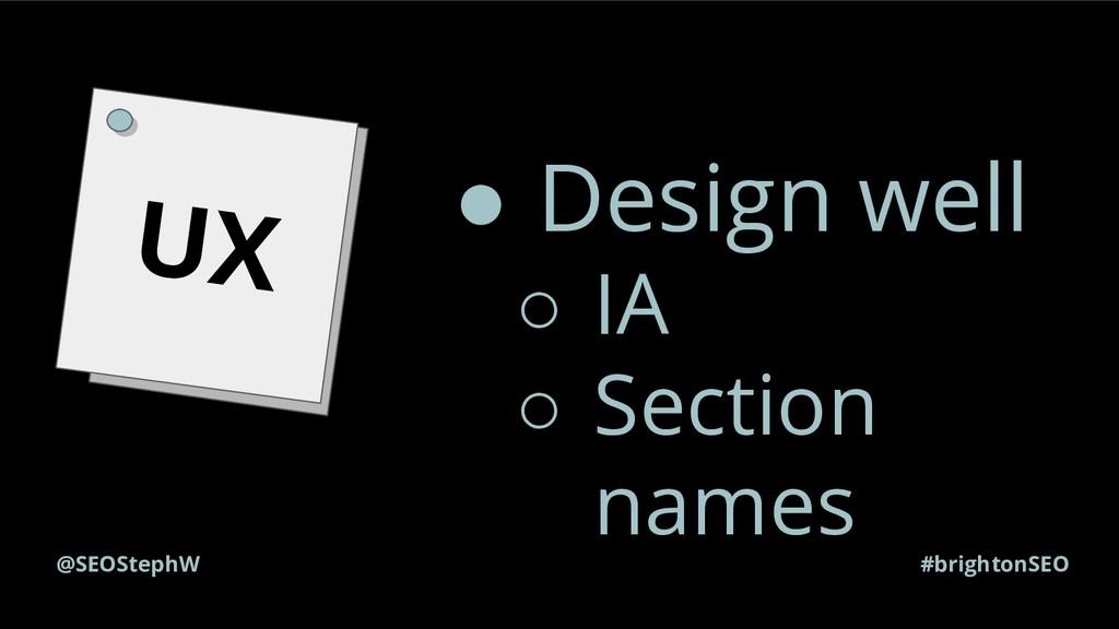 #brightonSEO @SEOStephW UX ● Design well ○ IA ○...