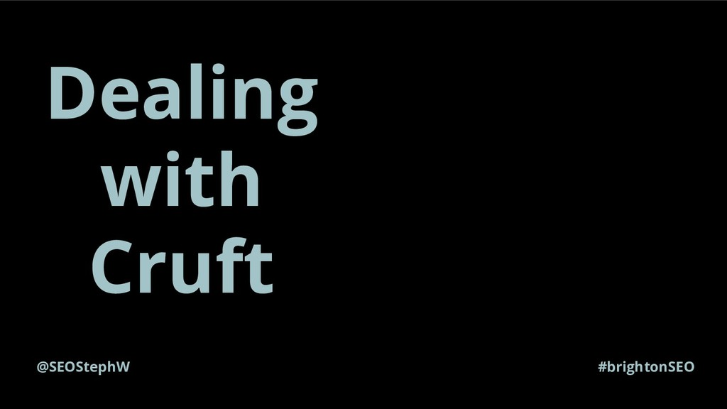 @SEOStephW #brightonSEO Dealing with Cruft