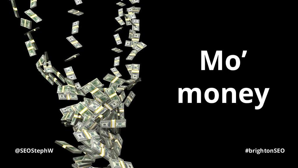 @SEOStephW #brightonSEO Mo' money