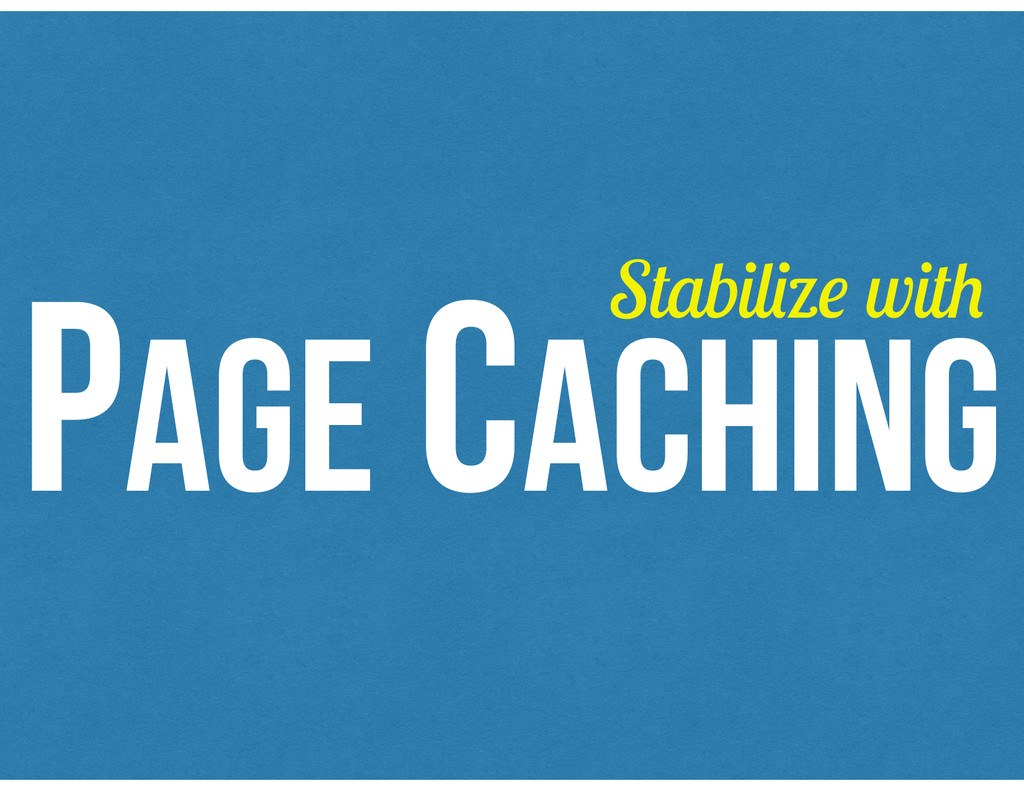 PAGE CACHING Stabilize with