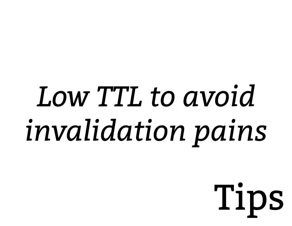Tips Low TTL to avoid invalidation pains