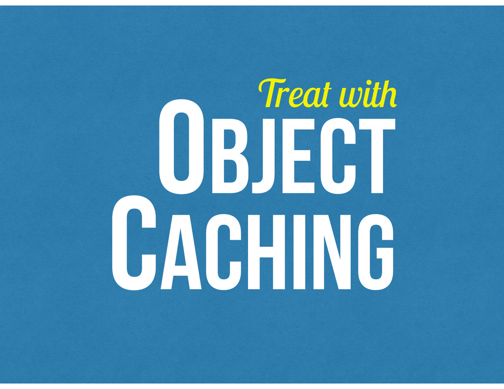 OBJECT CACHING Treat with