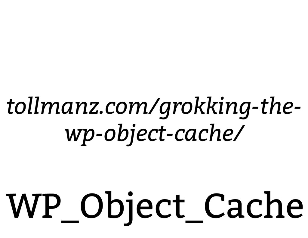 WP_Object_Cache tollmanz.com/grokking-the- wp-o...