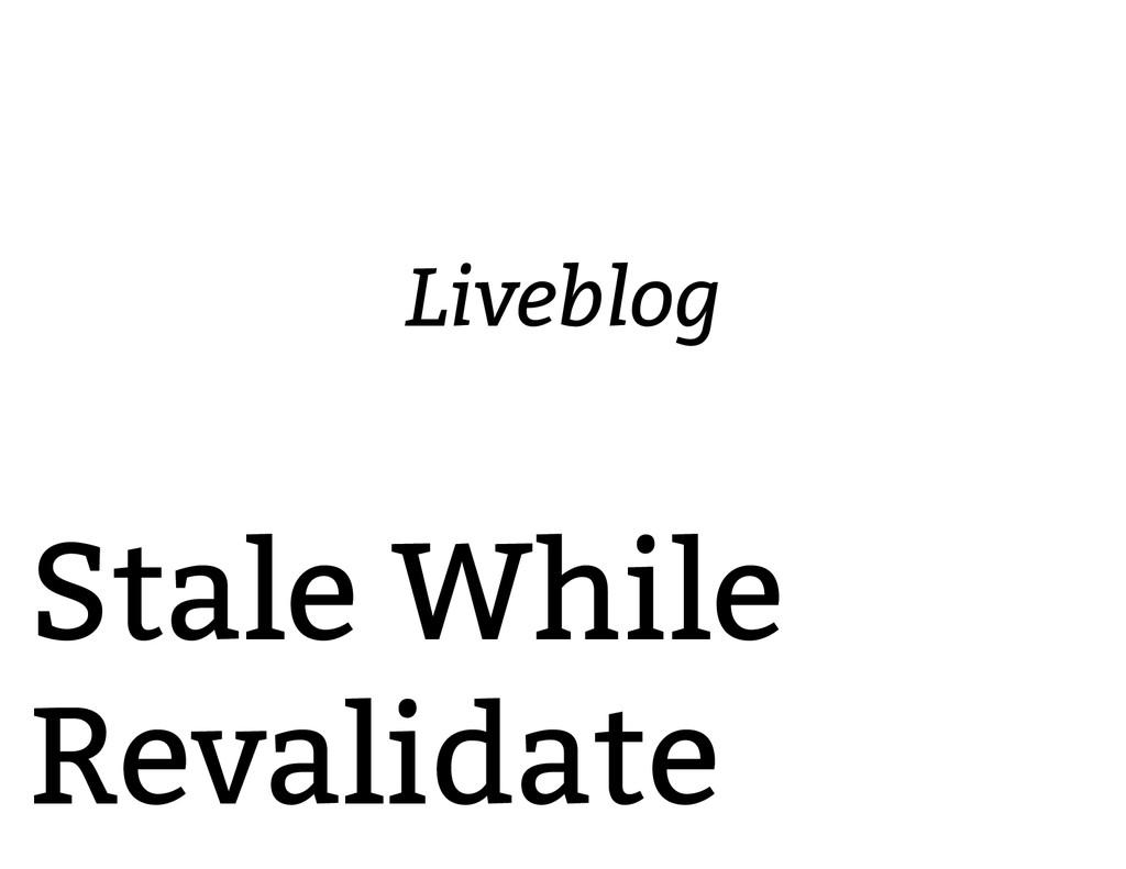 Stale While Revalidate Liveblog