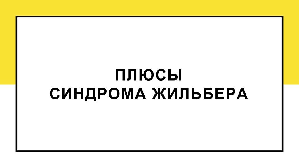 ПЛЮСЫ СИНДРОМА ЖИЛЬБЕРА