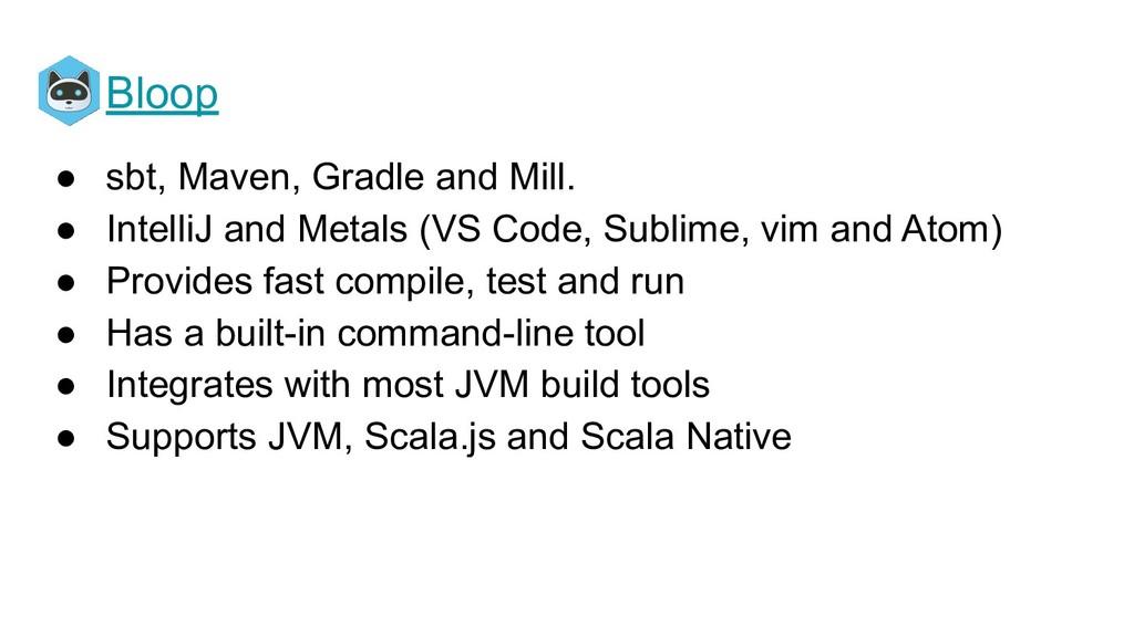 Bloop ● sbt, Maven, Gradle and Mill. ● IntelliJ...