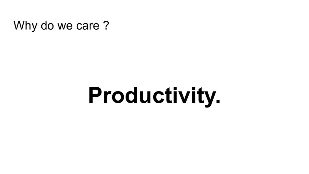 Why do we care ? Productivity.