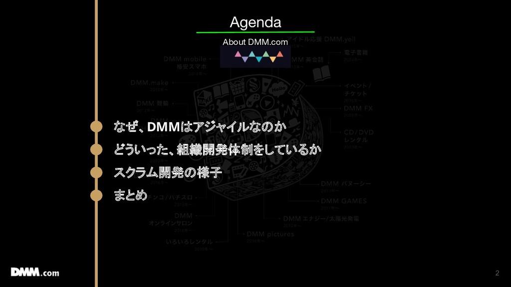 2 Agenda About DMM.com なぜ、DMMはアジャイルなのか どういった、組織...