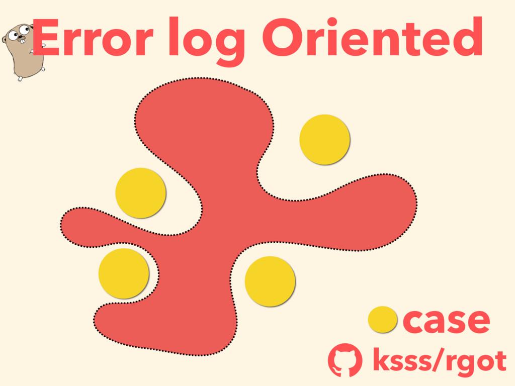 case ksss/rgot ! Error log Oriented