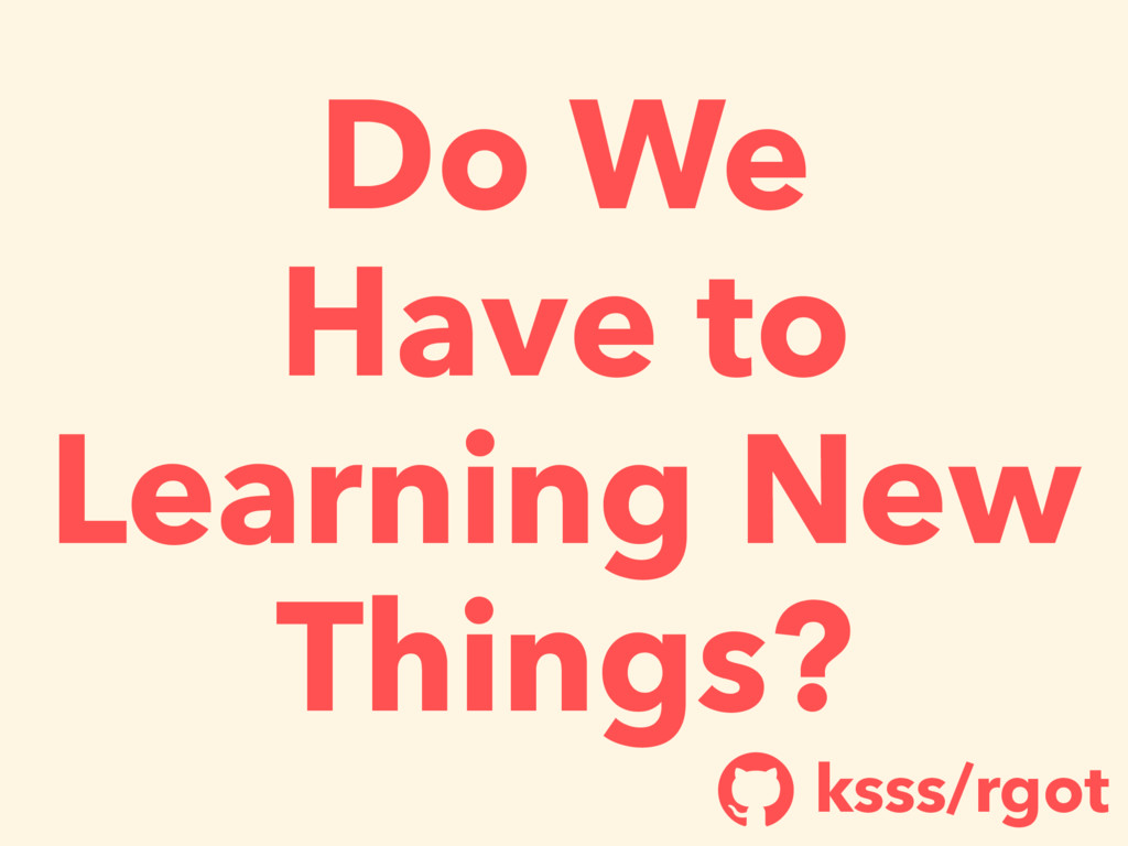 Do We Have to Learning New Things? ksss/rgot !