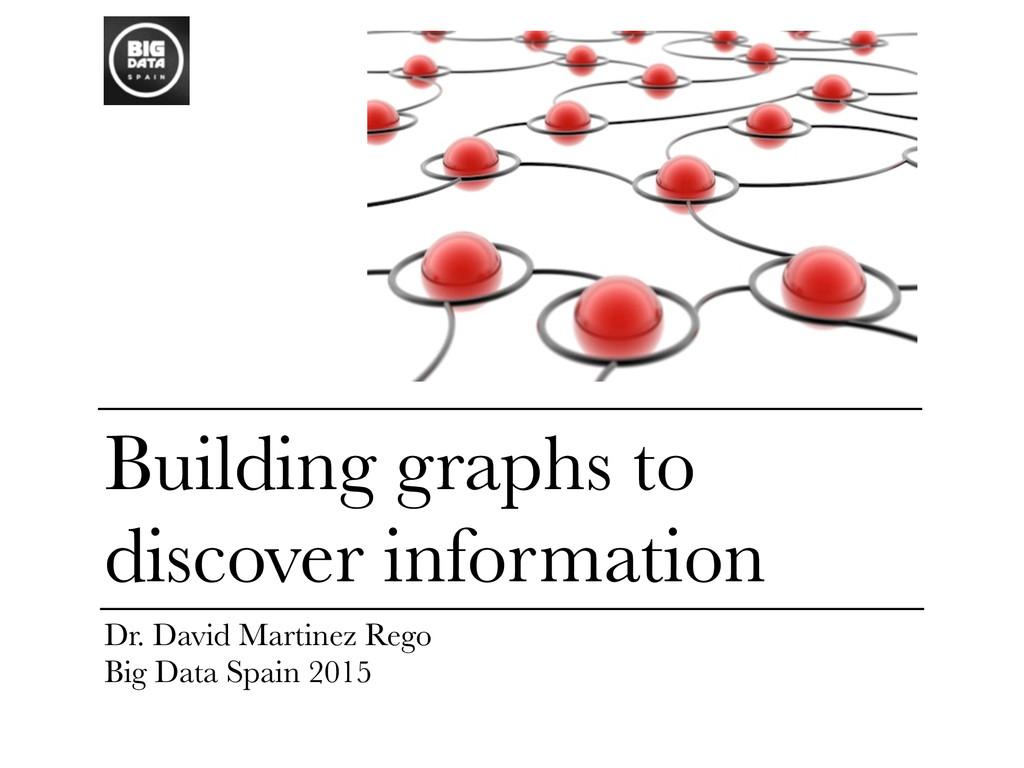 Building graphs to discover information Dr. Dav...