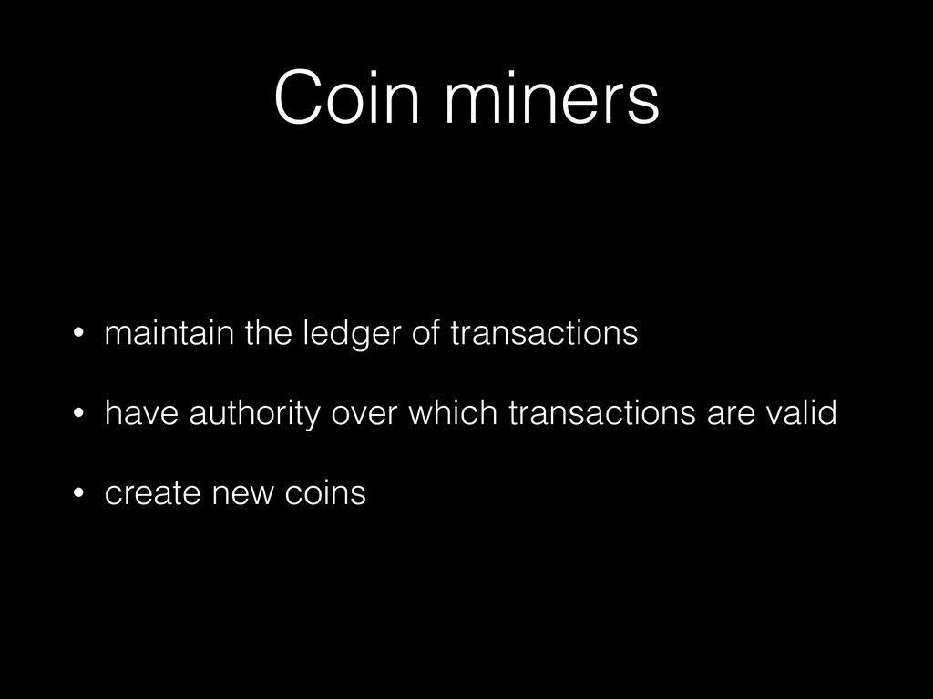 Coin miners • maintain the ledger of transactio...