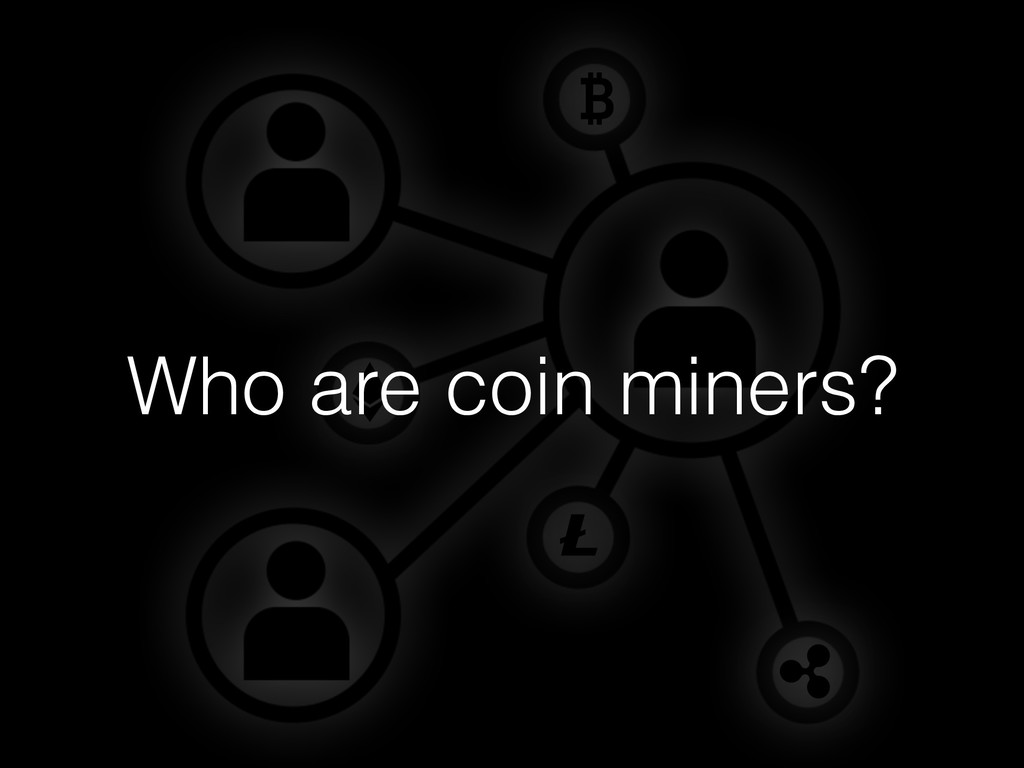 Who are coin miners?