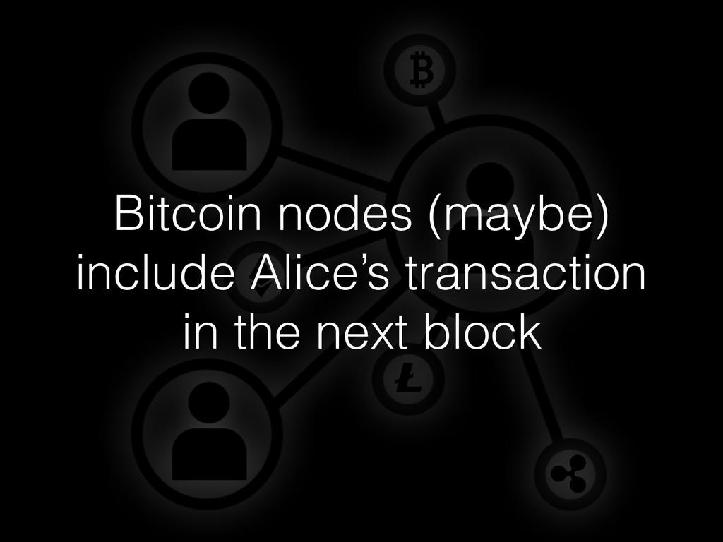 Bitcoin nodes (maybe) include Alice's transacti...