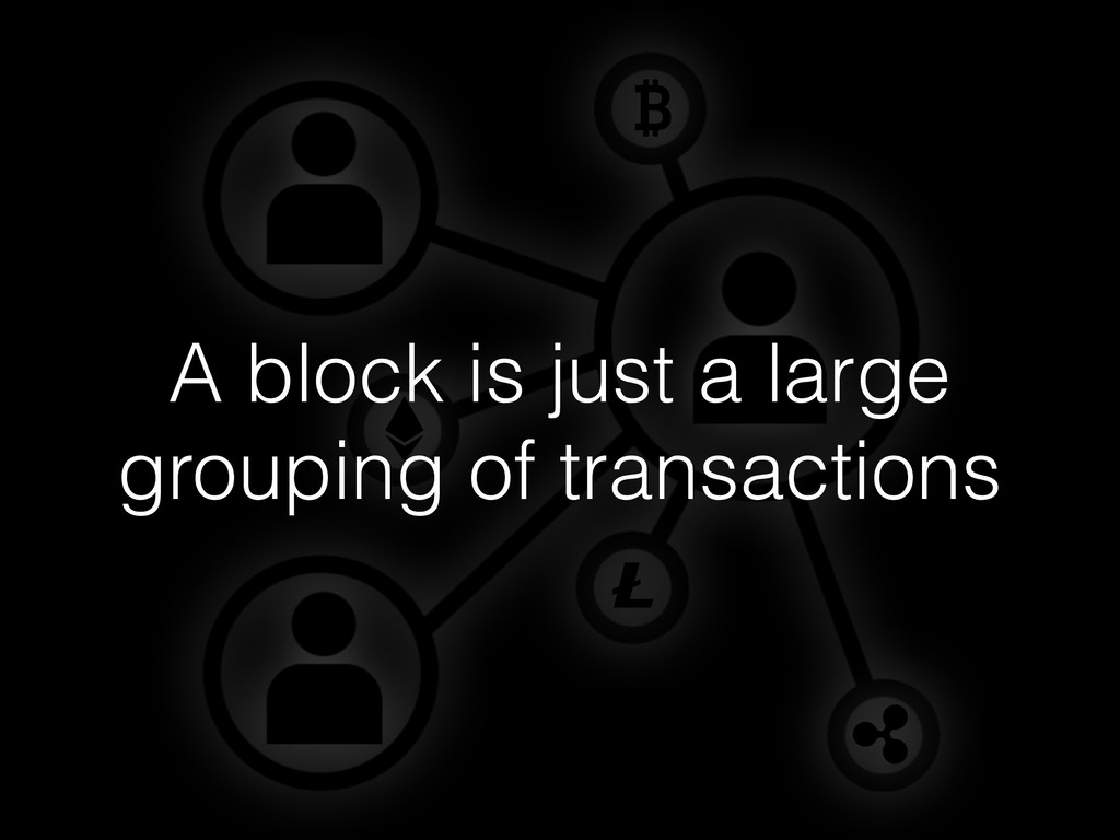 A block is just a large grouping of transactions