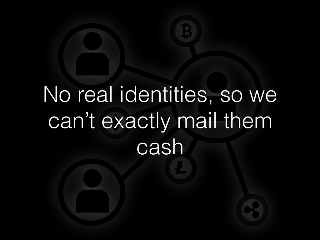 No real identities, so we can't exactly mail th...