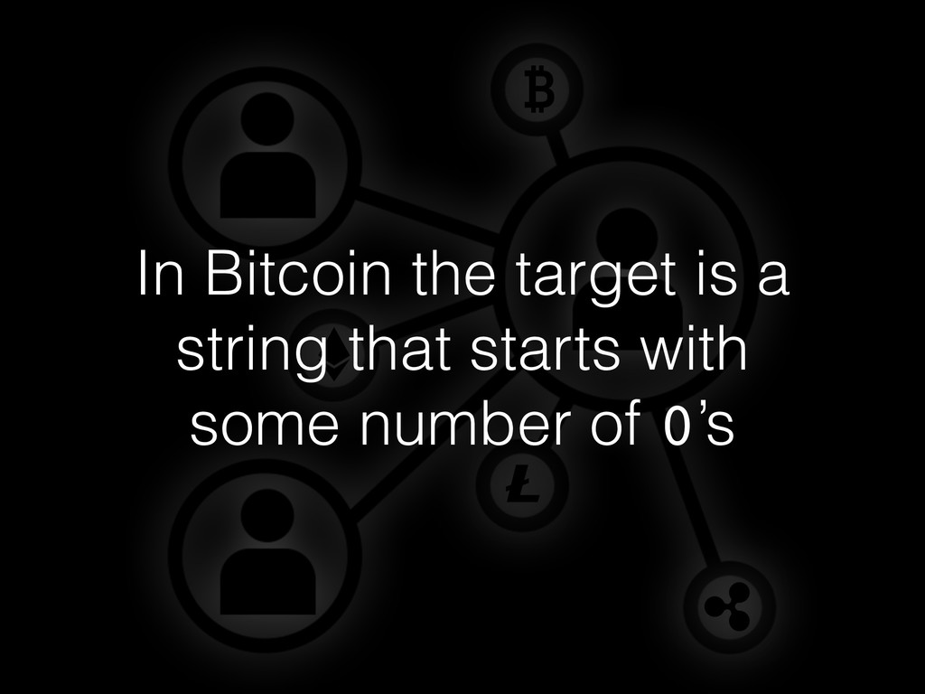 In Bitcoin the target is a string that starts w...