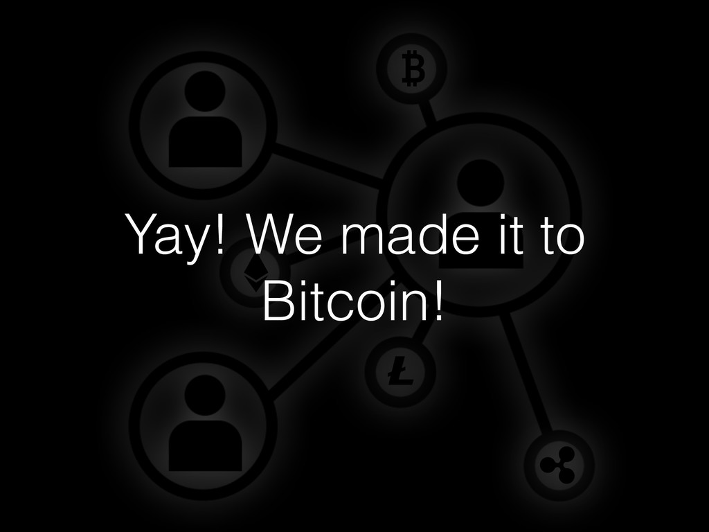 Yay! We made it to Bitcoin!
