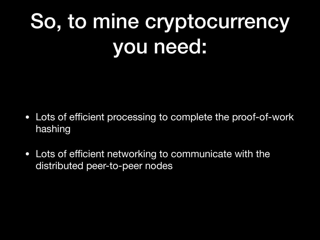So, to mine cryptocurrency you need: • Lots of ...