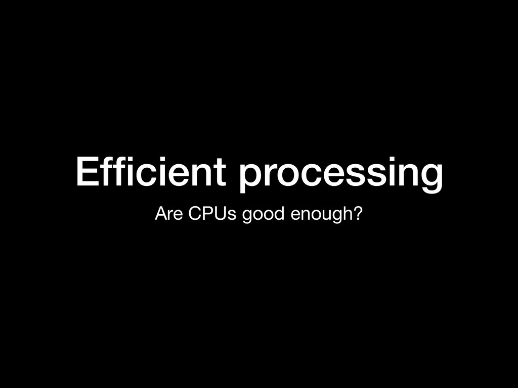 Efficient processing Are CPUs good enough?