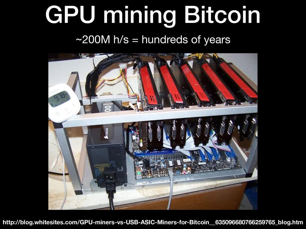 GPU mining Bitcoin ~200M h/s = hundreds of year...