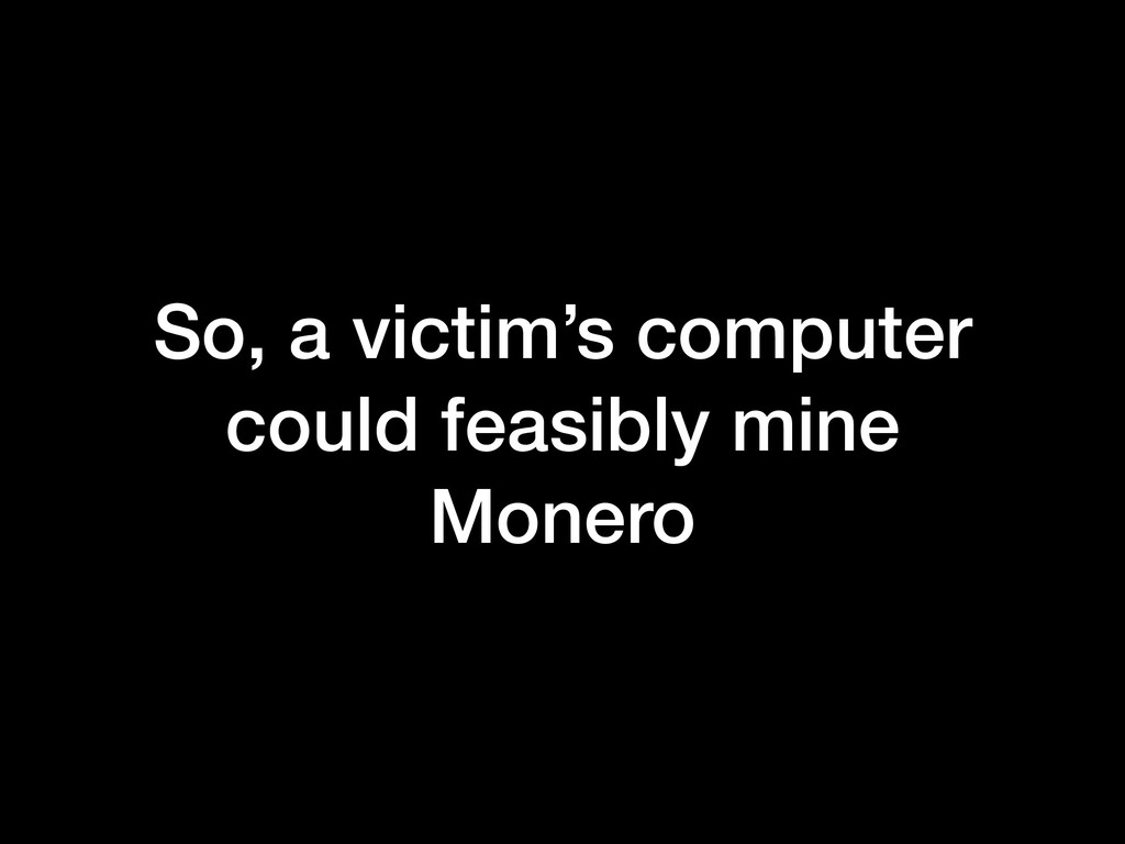 So, a victim's computer could feasibly mine Mon...